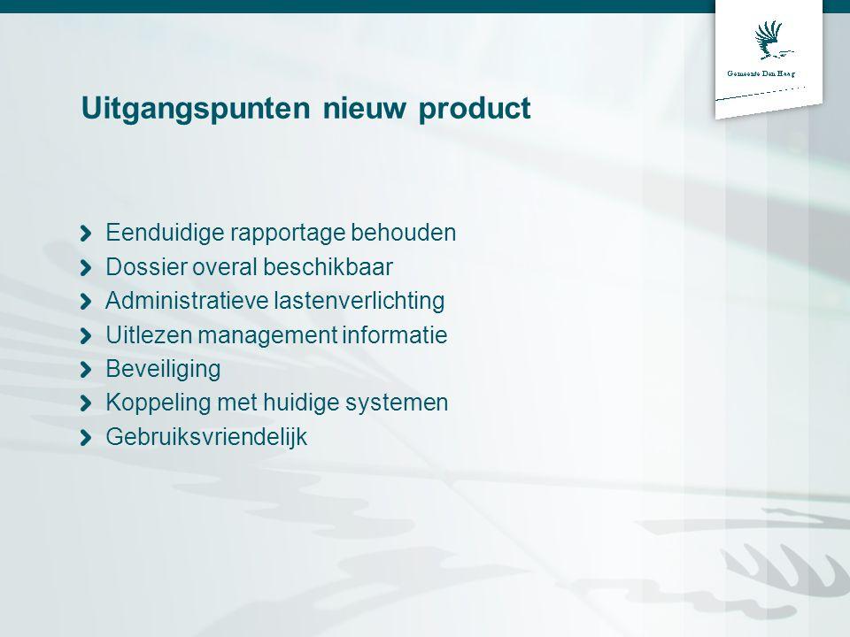 Uitgangspunten nieuw product Eenduidige rapportage behouden Dossier overal beschikbaar Administratieve lastenverlichting Uitlezen management informati