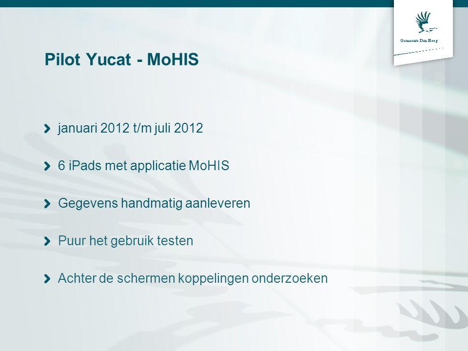 Pilot Yucat - MoHIS januari 2012 t/m juli 2012 6 iPads met applicatie MoHIS Gegevens handmatig aanleveren Puur het gebruik testen Achter de schermen koppelingen onderzoeken