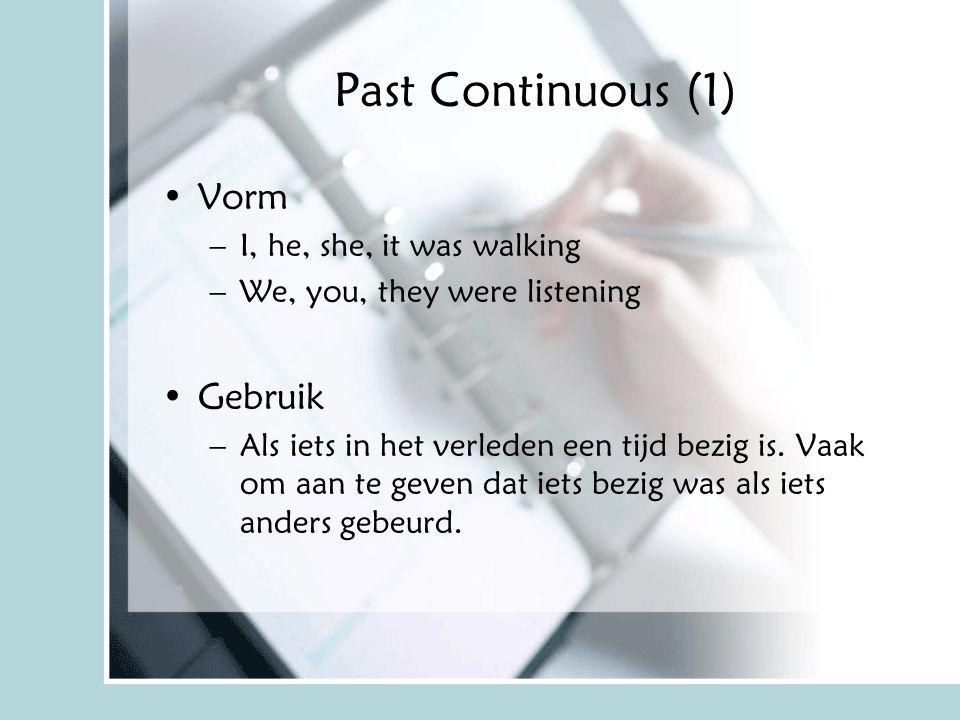 Past Continuous (1) Vorm –I, he, she, it was walking –We, you, they were listening Gebruik –Als iets in het verleden een tijd bezig is. Vaak om aan te