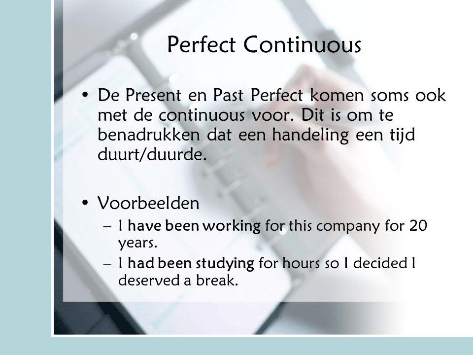 Perfect Continuous De Present en Past Perfect komen soms ook met de continuous voor. Dit is om te benadrukken dat een handeling een tijd duurt/duurde.