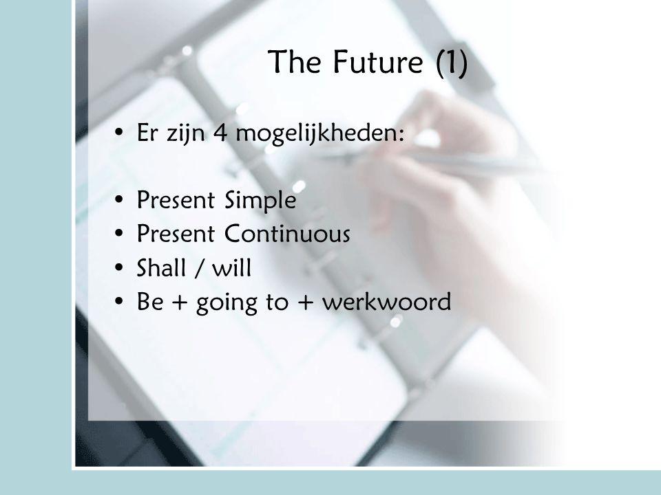 The Future (1) Er zijn 4 mogelijkheden: Present Simple Present Continuous Shall / will Be + going to + werkwoord