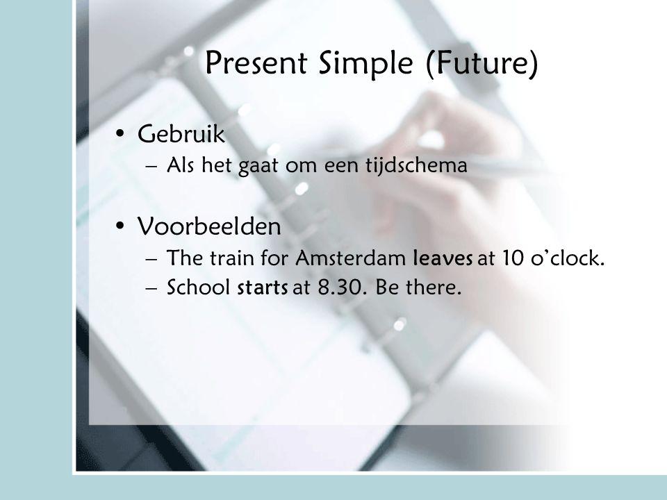 Present Simple (Future) Gebruik –Als het gaat om een tijdschema Voorbeelden –The train for Amsterdam leaves at 10 o'clock. –School starts at 8.30. Be
