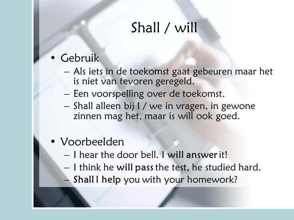 Shall / will Gebruik –Als iets in de toekomst gaat gebeuren maar het is niet van tevoren geregeld. –Een voorspelling over de toekomst. –Shall alleen b