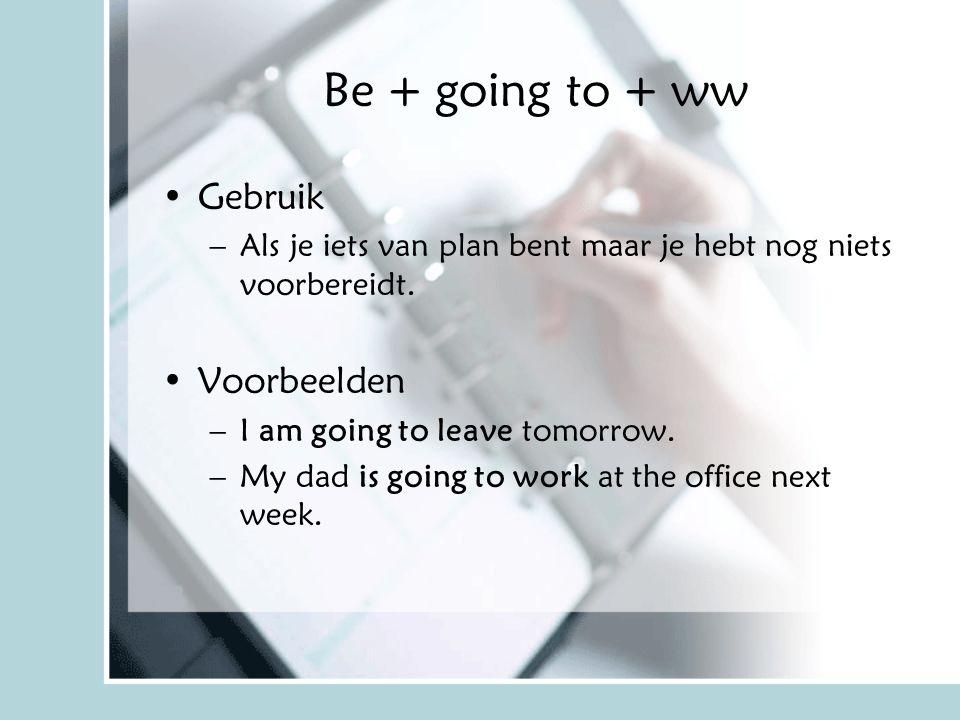 Be + going to + ww Gebruik –Als je iets van plan bent maar je hebt nog niets voorbereidt. Voorbeelden –I am going to leave tomorrow. –My dad is going