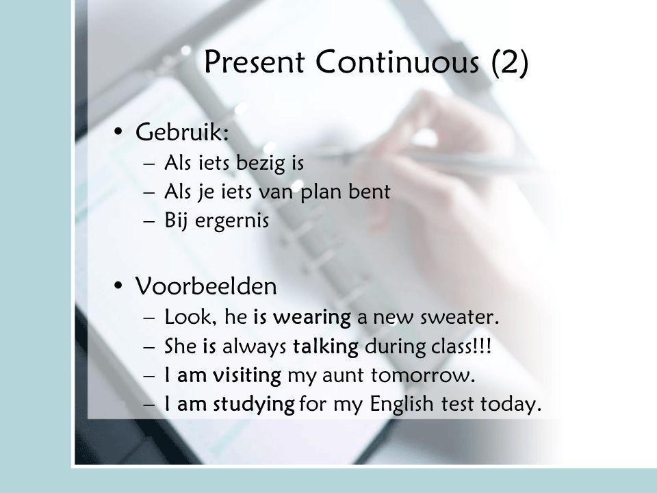 Present Continuous (2) Gebruik: –Als iets bezig is –Als je iets van plan bent –Bij ergernis Voorbeelden –Look, he is wearing a new sweater. –She is al
