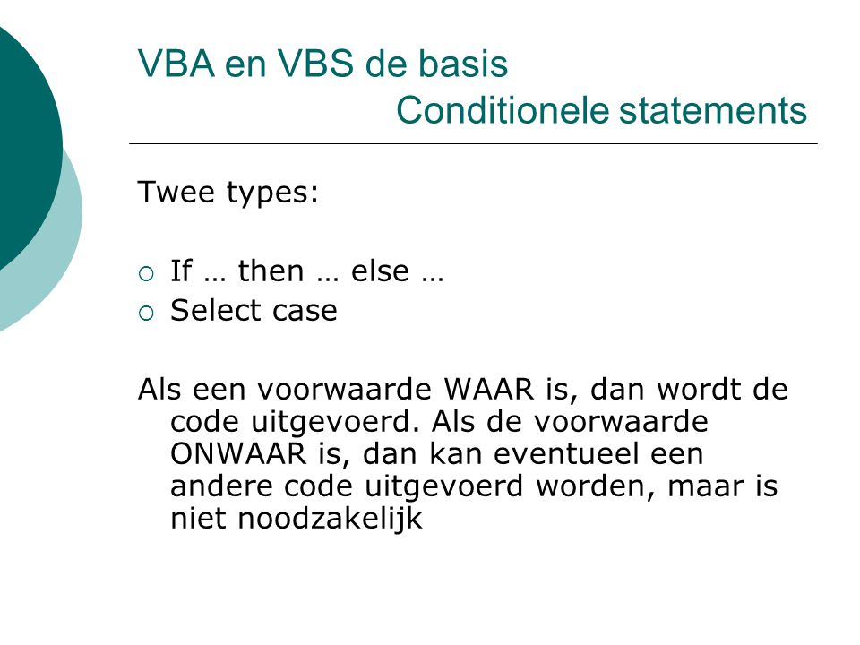 VBA en VBS de basis Conditionele statements Twee types:  If … then … else …  Select case Als een voorwaarde WAAR is, dan wordt de code uitgevoerd.