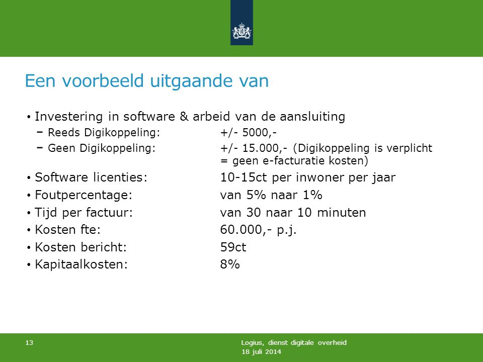 Een voorbeeld uitgaande van 18 juli 2014 Logius, dienst digitale overheid 13 Investering in software & arbeid van de aansluiting Reeds Digikoppeling: +/- 5000,- Geen Digikoppeling: +/- 15.000,- (Digikoppeling is verplicht = geen e-facturatie kosten) Software licenties: 10-15ct per inwoner per jaar Foutpercentage: van 5% naar 1% Tijd per factuur: van 30 naar 10 minuten Kosten fte: 60.000,- p.j.