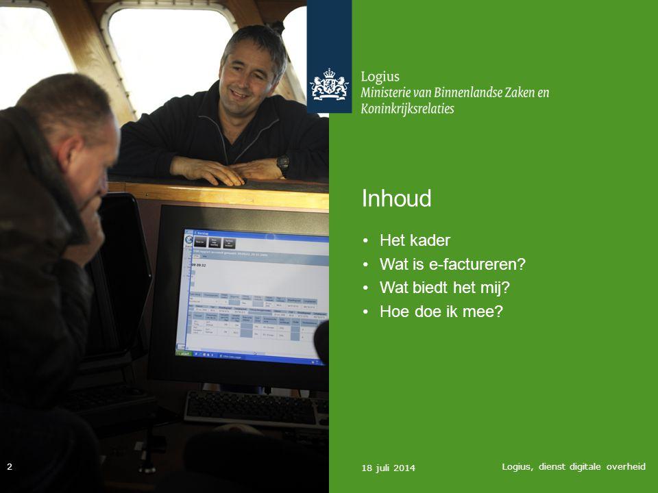 Inhoud Het kader Wat is e-factureren? Wat biedt het mij? Hoe doe ik mee? 18 juli 2014 Logius, dienst digitale overheid 2
