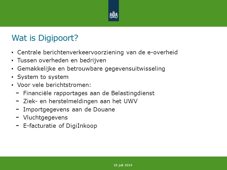 Wat is Digipoort? Centrale berichtenverkeervoorziening van de e-overheid Tussen overheden en bedrijven Gemakkelijke en betrouwbare gegevensuitwisselin
