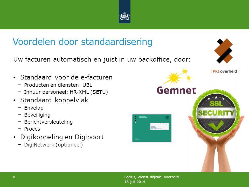 Voordelen door standaardisering 18 juli 2014 Logius, dienst digitale overheid 8 Uw facturen automatisch en juist in uw backoffice, door: Standaard voo