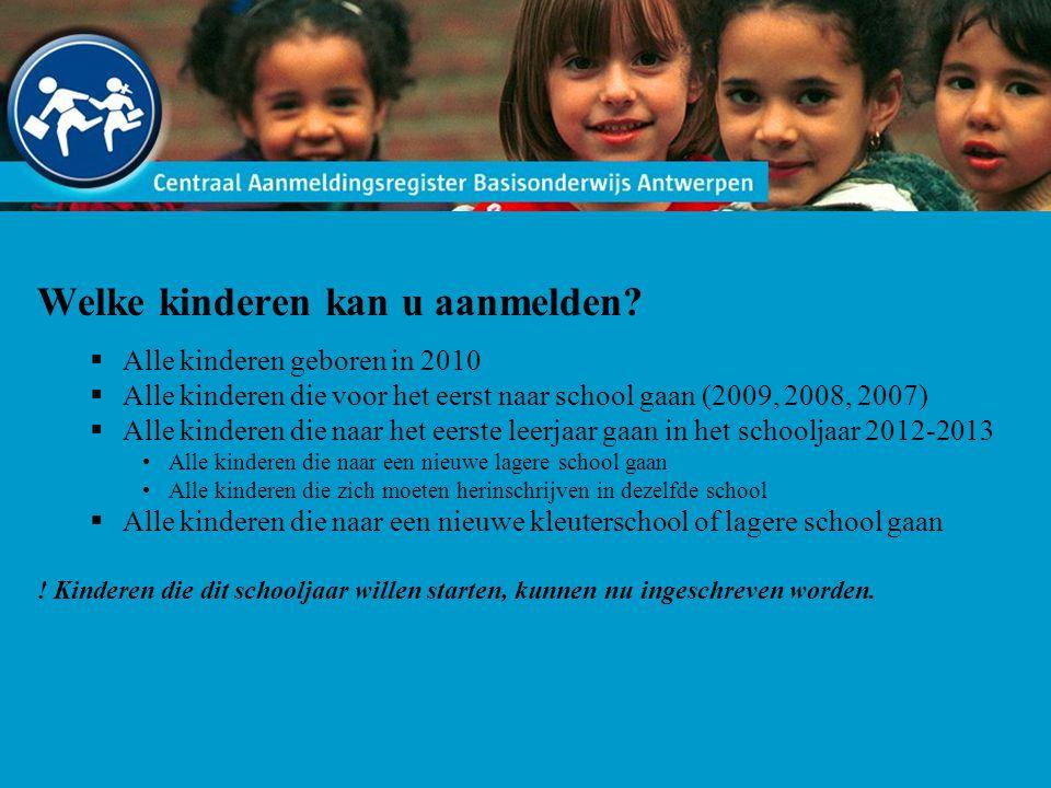 Welke kinderen kan u aanmelden?  Alle kinderen geboren in 2010  Alle kinderen die voor het eerst naar school gaan (2009, 2008, 2007)  Alle kinderen