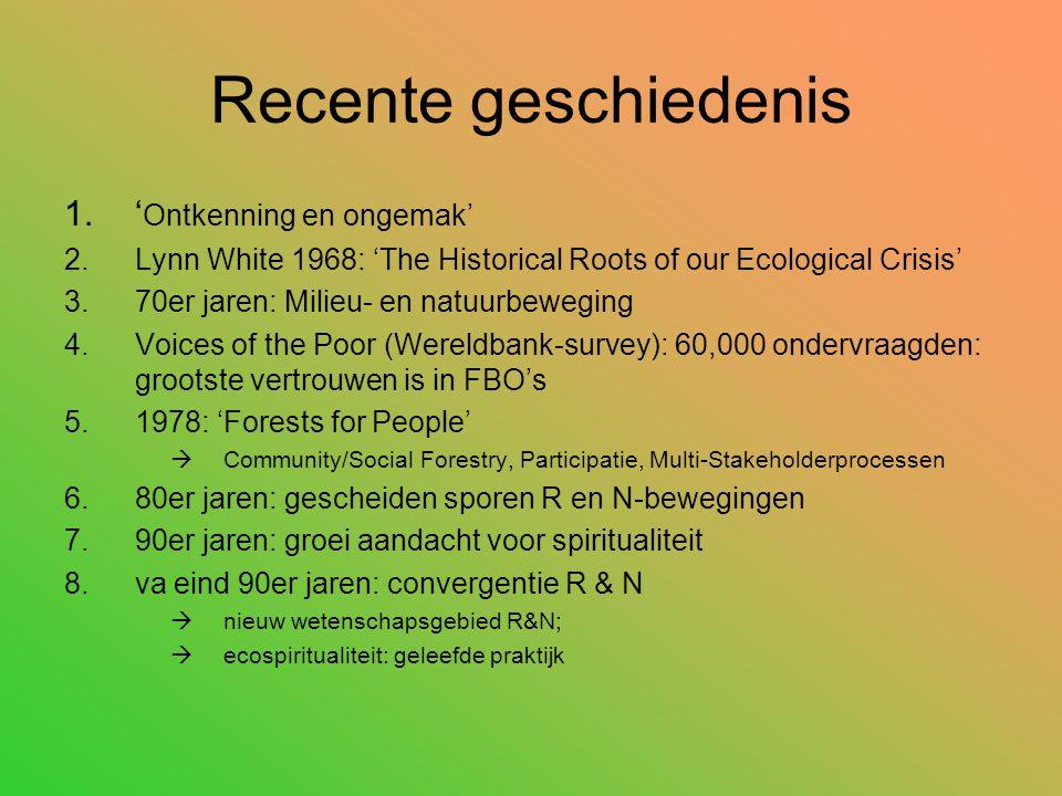 Recente geschiedenis 1.' Ontkenning en ongemak' 2.Lynn White 1968: 'The Historical Roots of our Ecological Crisis' 3.70er jaren: Milieu- en natuurbeweging 4.Voices of the Poor (Wereldbank-survey): 60,000 ondervraagden: grootste vertrouwen is in FBO's 5.1978: 'Forests for People'  Community/Social Forestry, Participatie, Multi-Stakeholderprocessen 6.80er jaren: gescheiden sporen R en N-bewegingen 7.90er jaren: groei aandacht voor spiritualiteit 8.va eind 90er jaren: convergentie R & N  nieuw wetenschapsgebied R&N;  ecospiritualiteit: geleefde praktijk