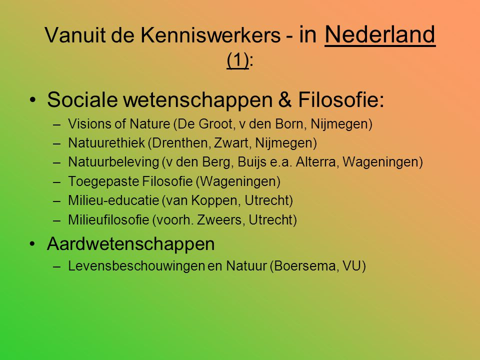 Vanuit de Kenniswerkers - in Nederland (1): Sociale wetenschappen & Filosofie: –Visions of Nature (De Groot, v den Born, Nijmegen) –Natuurethiek (Drenthen, Zwart, Nijmegen) –Natuurbeleving (v den Berg, Buijs e.a.
