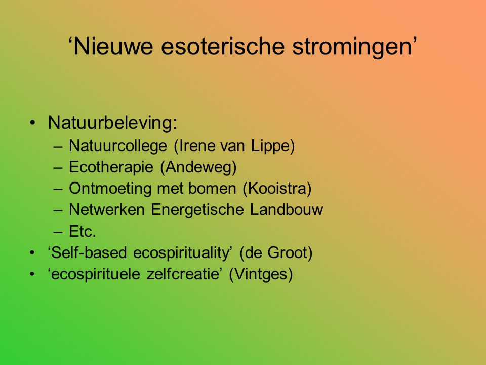 'Nieuwe esoterische stromingen' Natuurbeleving: –Natuurcollege (Irene van Lippe) –Ecotherapie (Andeweg) –Ontmoeting met bomen (Kooistra) –Netwerken Energetische Landbouw –Etc.