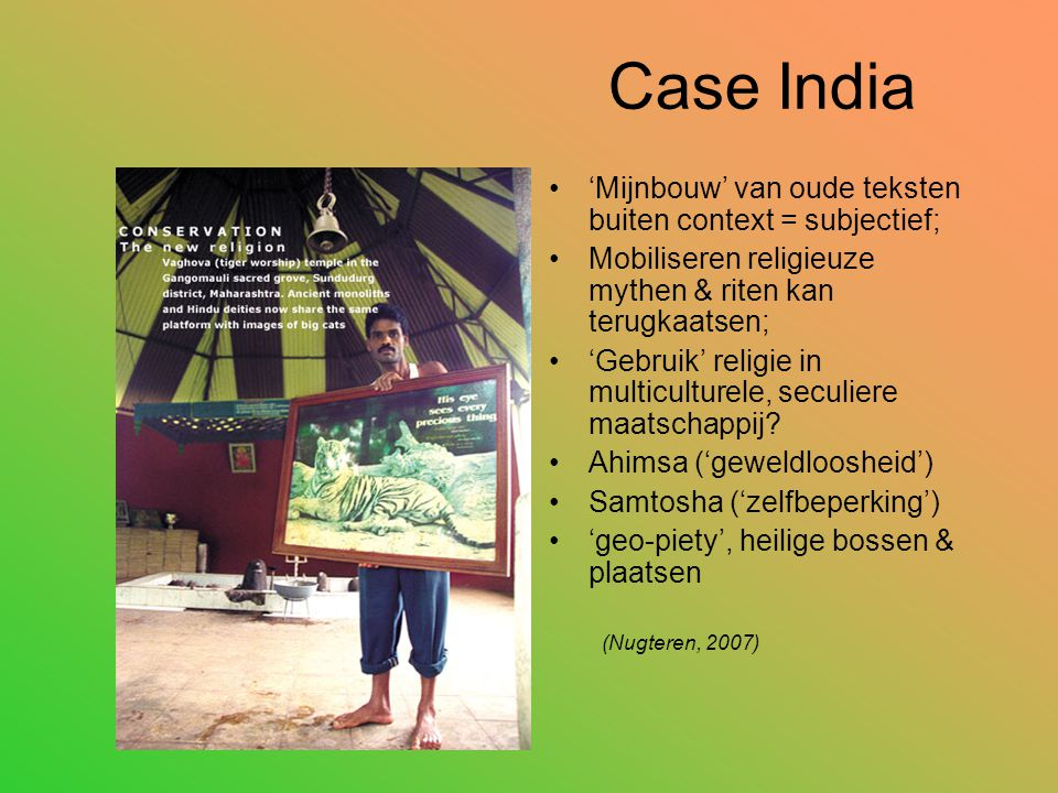 Case India 'Mijnbouw' van oude teksten buiten context = subjectief; Mobiliseren religieuze mythen & riten kan terugkaatsen; 'Gebruik' religie in multiculturele, seculiere maatschappij.