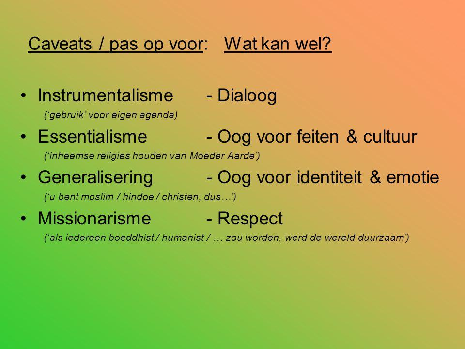 Caveats / pas op voor: Wat kan wel? Instrumentalisme - Dialoog ('gebruik' voor eigen agenda) Essentialisme- Oog voor feiten & cultuur ('inheemse relig