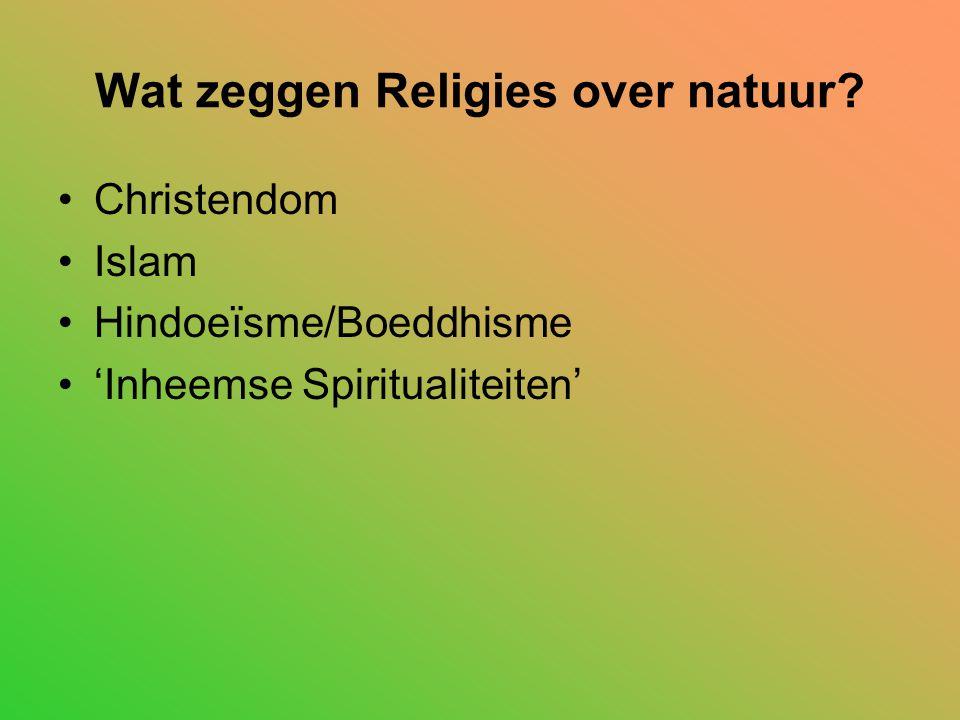 Wat zeggen Religies over natuur? Christendom Islam Hindoeïsme/Boeddhisme 'Inheemse Spiritualiteiten'