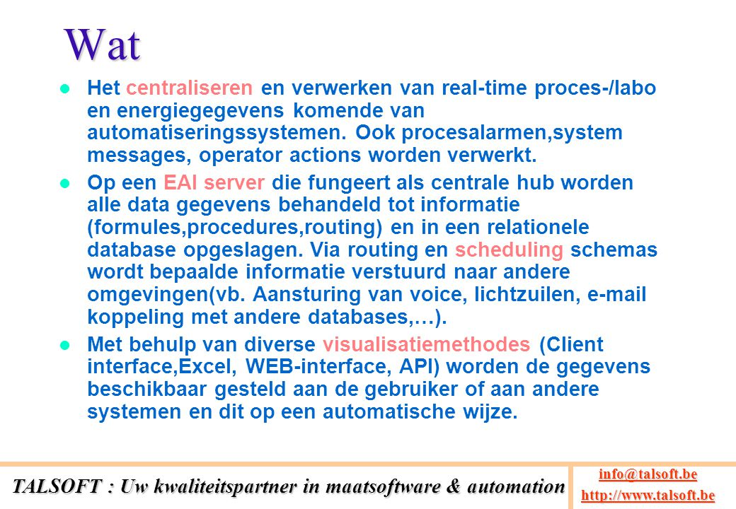 Architectuur PLC's (Siemens,Allen Bradley) DCS (Foxboro IA, Delta-V) Other databases (Oracle,MSSQL,Access) Legacy systems (Company specific applications) Manual entry (Custom interface, WEB, Excel) INPUT SOURCES Central EAI server Configuration Process Data Collectors EAI Data Processing Compression Calculation Senders Routing Scheduling User interface (Client,Web,Excel,API) TALSOFT : Uw kwaliteitspartner in maatsoftware & automation info@talsoft.be @talsoft.be http://www.talsoft.be