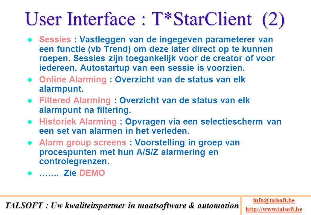 Technologieën EAI Server kan een Windows PC server zijn of een Linux machine Apache voor de centrale Web-server C/C++ voor de collector modules Perl voor server functies (Scheduling/Calculation/Database access) SqlServer, Oracle of MySQL als centrale database Microsoft C#.NET voor de T*StarClient en T*StarConfig VBA met Webservices voor de Excel ADD-INs TALSOFT : Uw kwaliteitspartner in maatsoftware & automation info@talsoft.be @talsoft.be http://www.talsoft.be