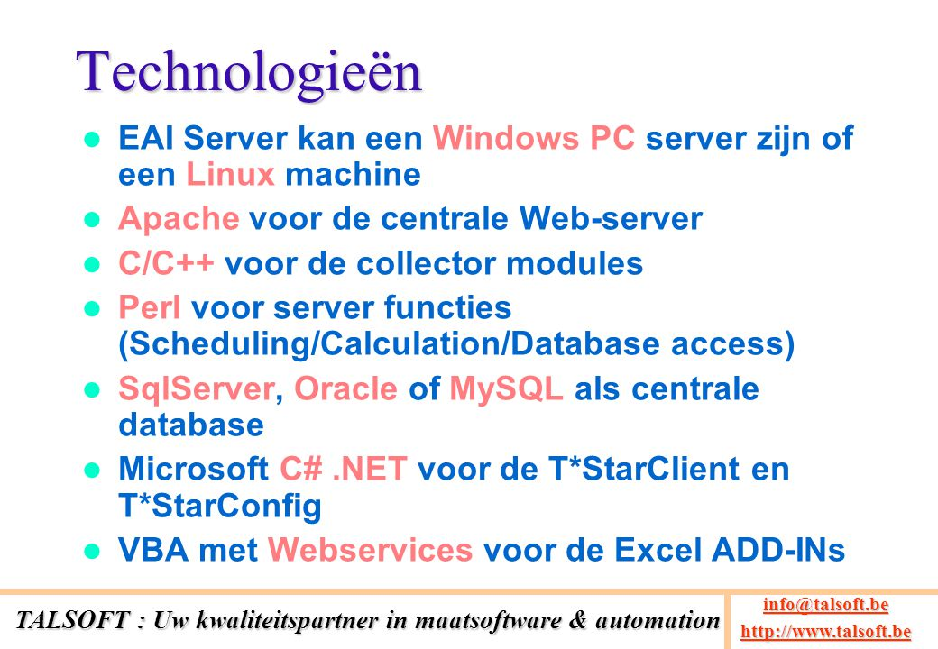 Technologieën EAI Server kan een Windows PC server zijn of een Linux machine Apache voor de centrale Web-server C/C++ voor de collector modules Perl voor server functies (Scheduling/Calculation/Database access) SqlServer, Oracle of MySQL als centrale database Microsoft C#.NET voor de T*StarClient en T*StarConfig VBA met Webservices voor de Excel ADD-INs TALSOFT : Uw kwaliteitspartner in maatsoftware & automation info@talsoft.be @talsoft.be http://www.talsoft.be