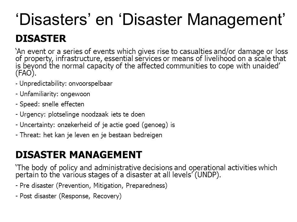 'Disasters' en 'Disaster Management' DISASTER 'An event or a series of events which gives rise to casualties and/or damage or loss of property, infrastructure, essential services or means of livelihood on a scale that is beyond the normal capacity of the affected communities to cope with unaided' (FAO).