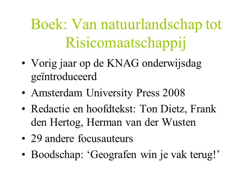 Boek: Van natuurlandschap tot Risicomaatschappij Vorig jaar op de KNAG onderwijsdag geïntroduceerd Amsterdam University Press 2008 Redactie en hoofdte
