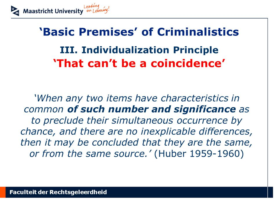 Faculteit der Rechtsgeleerdheid 'Basic Premises' of Criminalistics III. Individualization Principle 'That can't be a coincidence' 'When any two items