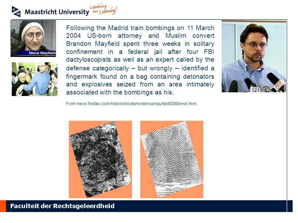 Faculteit der Rechtsgeleerdheid Following the Madrid train bombings on 11 March 2004 US-born attorney and Muslim convert Brandon Mayfield spent three weeks in solitary confinement in a federal jail after four FBI dactyloscopists as well as an expert called by the defense categorically – but wrongly – identified a fingermark found on a bag containing detonators and explosives seized from an area intimately associated with the bombings as his.