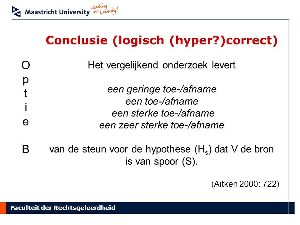 Faculteit der Rechtsgeleerdheid Conclusie (logisch (hyper )correct) Het vergelijkend onderzoek levert een geringe toe-/afname een toe-/afname een sterke toe-/afname een zeer sterke toe-/afname van de steun voor de hypothese (H s ) dat V de bron is van spoor (S).
