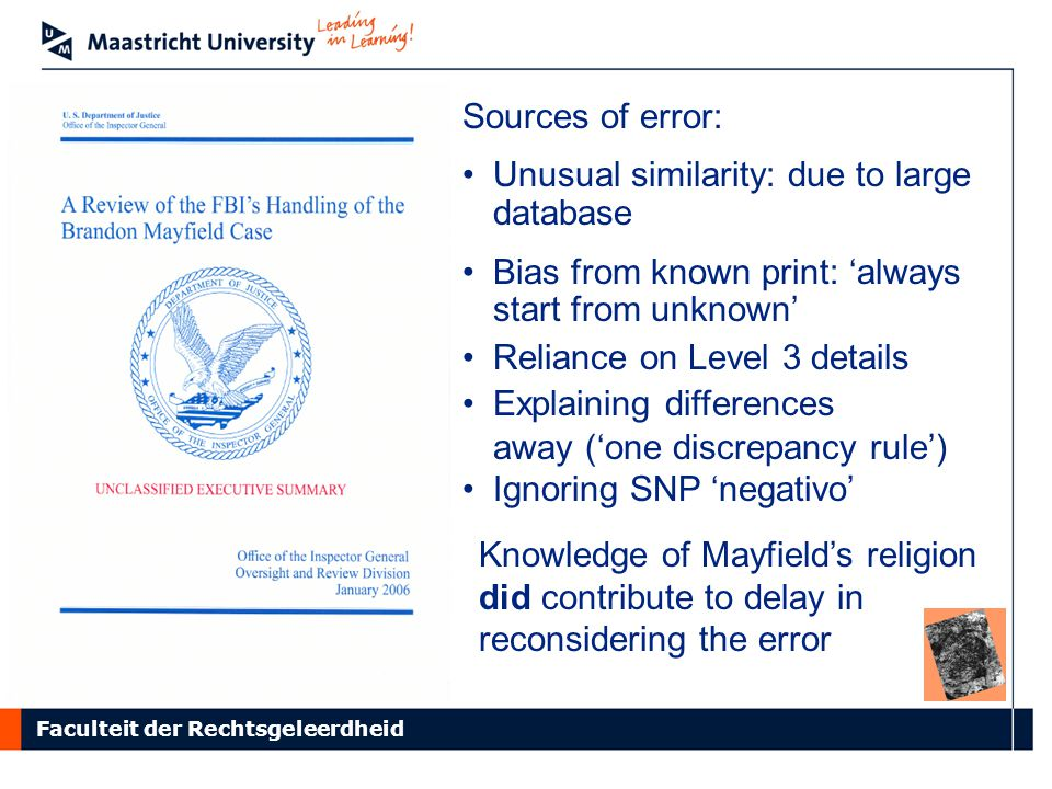 Faculteit der Rechtsgeleerdheid Sources of error: Unusual similarity: due to large database Bias from known print: 'always start from unknown' Reliance on Level 3 details Explaining differences away ('one discrepancy rule') Ignoring SNP 'negativo' Knowledge of Mayfield's religion did contribute to delay in reconsidering the error