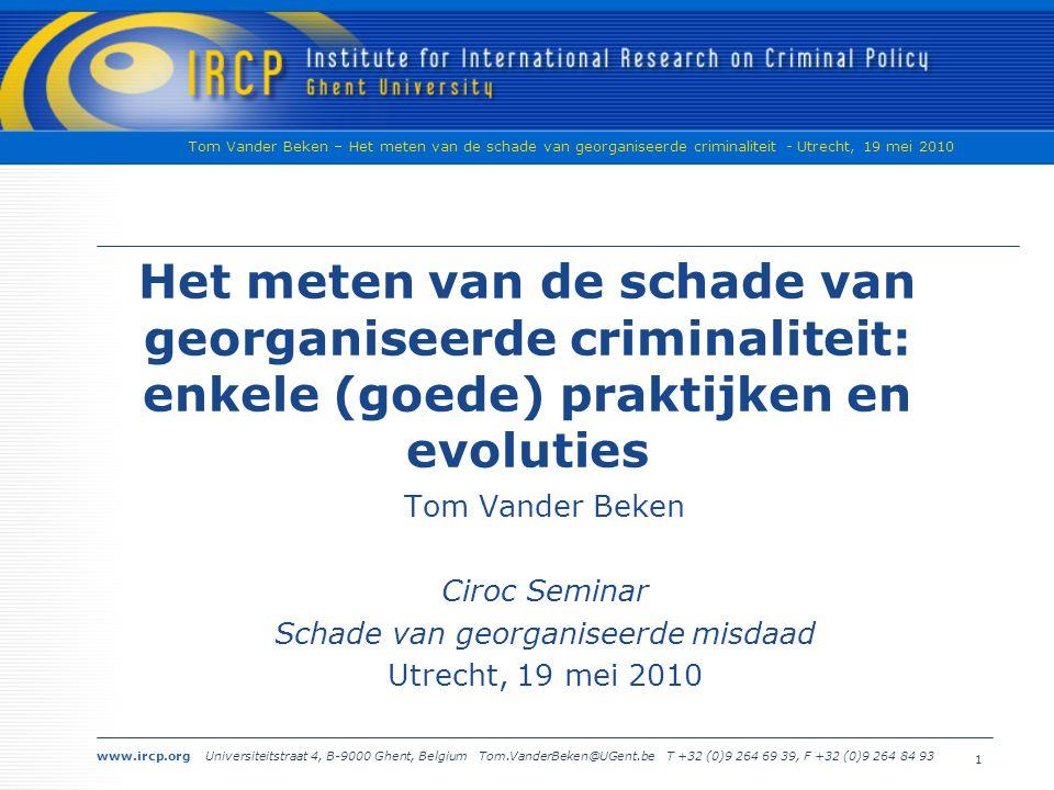www.ircp.org Universiteitstraat 4, B-9000 Ghent, Belgium Tom.VanderBeken@UGent.be T +32 (0)9 264 69 39, F +32 (0)9 264 84 93 Tom Vander Beken – Het meten van de schade van georganiseerde criminaliteit - Utrecht, 19 mei 2010 1 Het meten van de schade van georganiseerde criminaliteit: enkele (goede) praktijken en evoluties Tom Vander Beken Ciroc Seminar Schade van georganiseerde misdaad Utrecht, 19 mei 2010