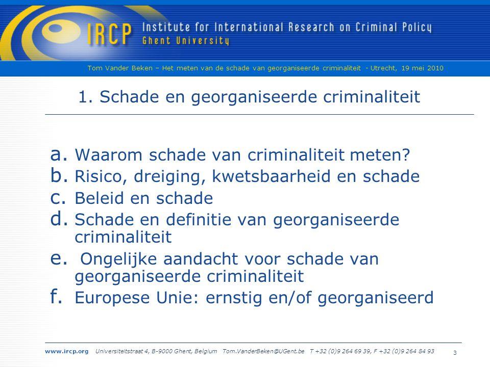 www.ircp.org Universiteitstraat 4, B-9000 Ghent, Belgium Tom.VanderBeken@UGent.be T +32 (0)9 264 69 39, F +32 (0)9 264 84 93 Tom Vander Beken – Het meten van de schade van georganiseerde criminaliteit - Utrecht, 19 mei 2010 3 1.