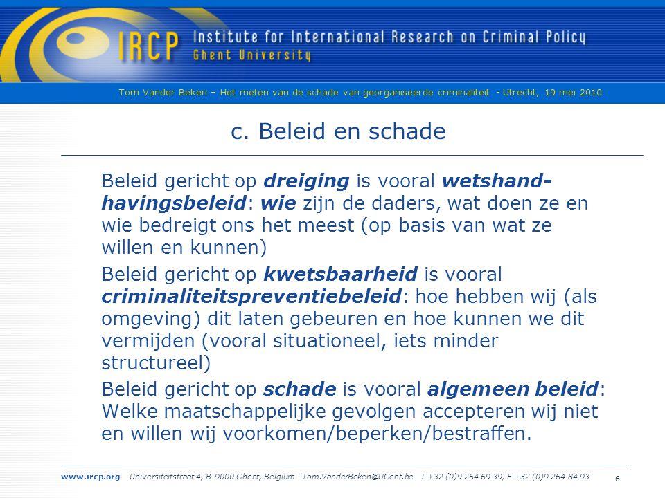 www.ircp.org Universiteitstraat 4, B-9000 Ghent, Belgium Tom.VanderBeken@UGent.be T +32 (0)9 264 69 39, F +32 (0)9 264 84 93 Tom Vander Beken – Het meten van de schade van georganiseerde criminaliteit - Utrecht, 19 mei 2010 6 c.