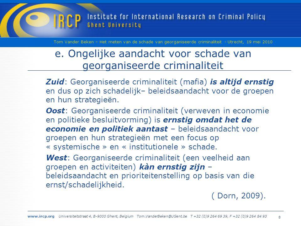 www.ircp.org Universiteitstraat 4, B-9000 Ghent, Belgium Tom.VanderBeken@UGent.be T +32 (0)9 264 69 39, F +32 (0)9 264 84 93 Tom Vander Beken – Het meten van de schade van georganiseerde criminaliteit - Utrecht, 19 mei 2010 8 e.