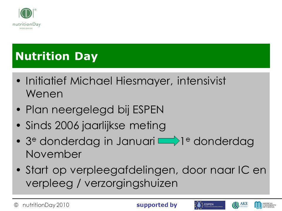 © nutritionDay 2010 supported by Nutrition Day Initiatief Michael Hiesmayer, intensivist Wenen Plan neergelegd bij ESPEN Sinds 2006 jaarlijkse meting