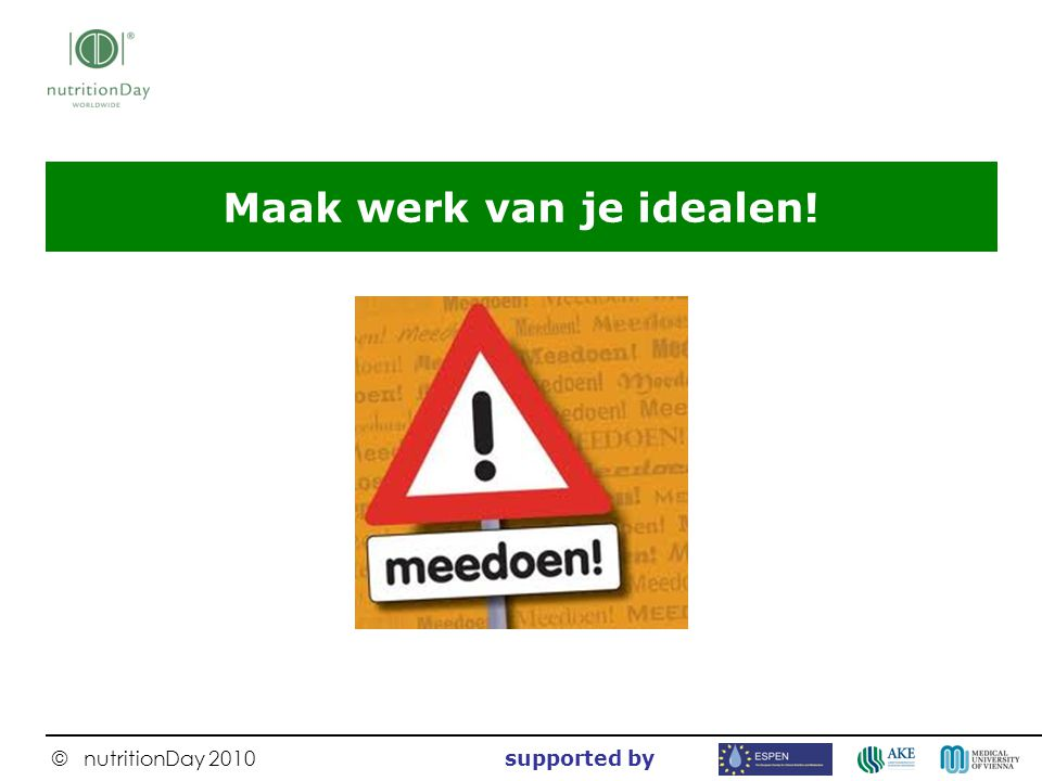 © nutritionDay 2010 supported by Maak werk van je idealen!
