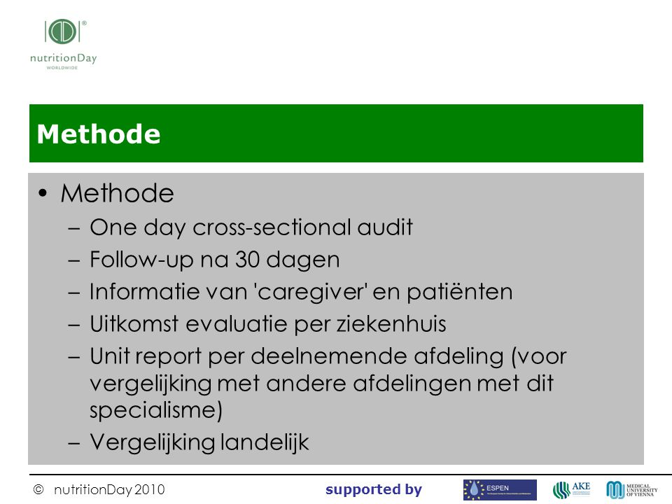 © nutritionDay 2010 supported by Methode –One day cross-sectional audit –Follow-up na 30 dagen –Informatie van 'caregiver' en patiënten –Uitkomst eval