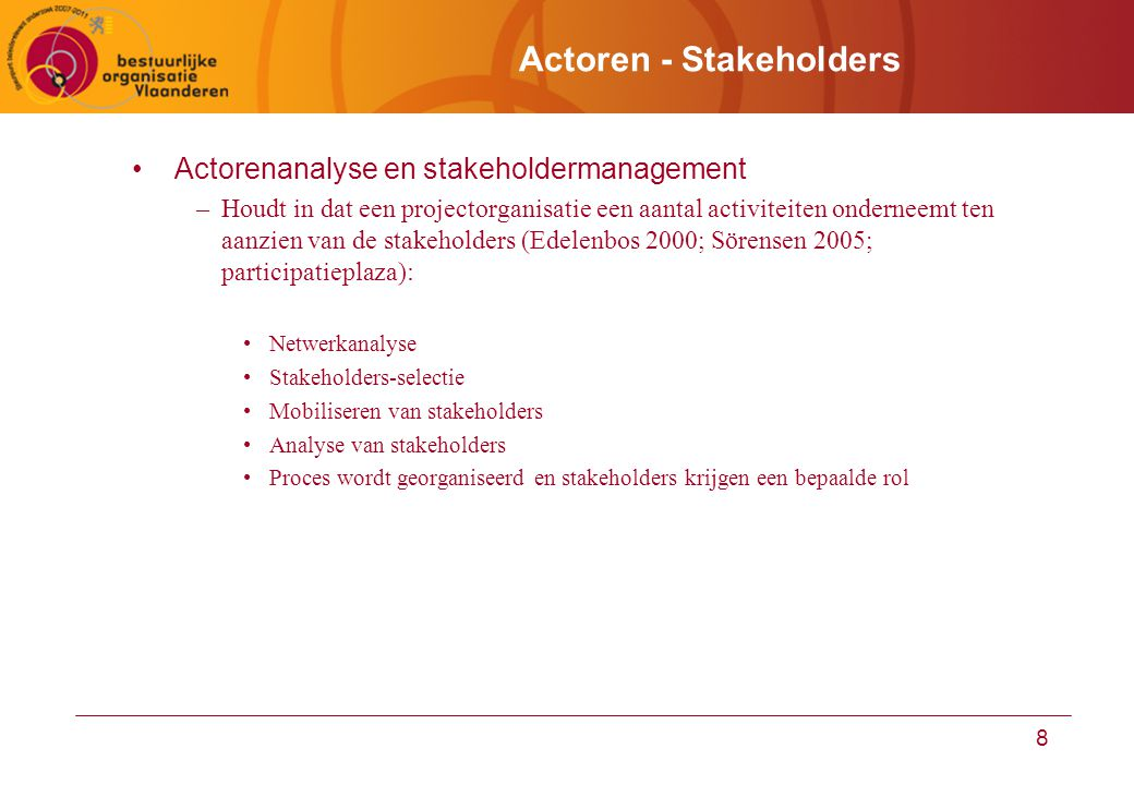 8 Actoren - Stakeholders Actorenanalyse en stakeholdermanagement –Houdt in dat een projectorganisatie een aantal activiteiten onderneemt ten aanzien van de stakeholders (Edelenbos 2000; Sörensen 2005; participatieplaza): Netwerkanalyse Stakeholders-selectie Mobiliseren van stakeholders Analyse van stakeholders Proces wordt georganiseerd en stakeholders krijgen een bepaalde rol