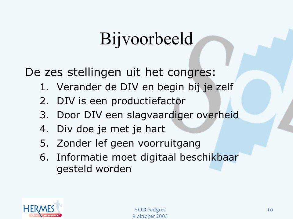 SOD congres 9 oktober 2003 16 Bijvoorbeeld De zes stellingen uit het congres: 1.Verander de DIV en begin bij je zelf 2.DIV is een productiefactor 3.Do