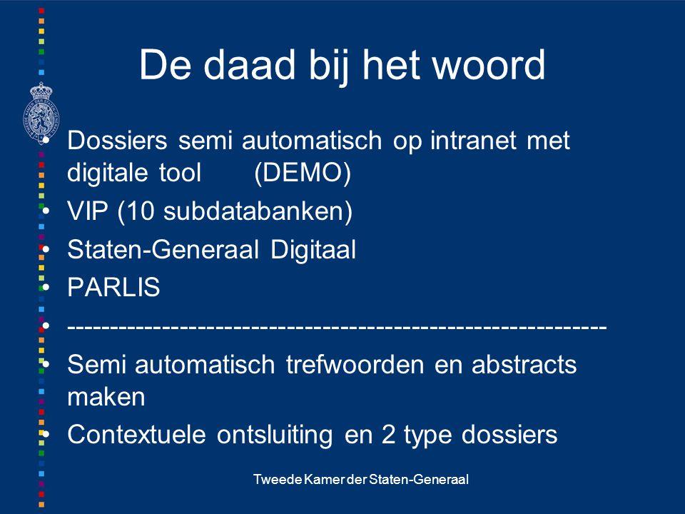 Tweede Kamer der Staten-Generaal De daad bij het woord Dossiers semi automatisch op intranet met digitale tool (DEMO) VIP (10 subdatabanken) Staten-Generaal Digitaal PARLIS ------------------------------------------------------------- Semi automatisch trefwoorden en abstracts maken Contextuele ontsluiting en 2 type dossiers