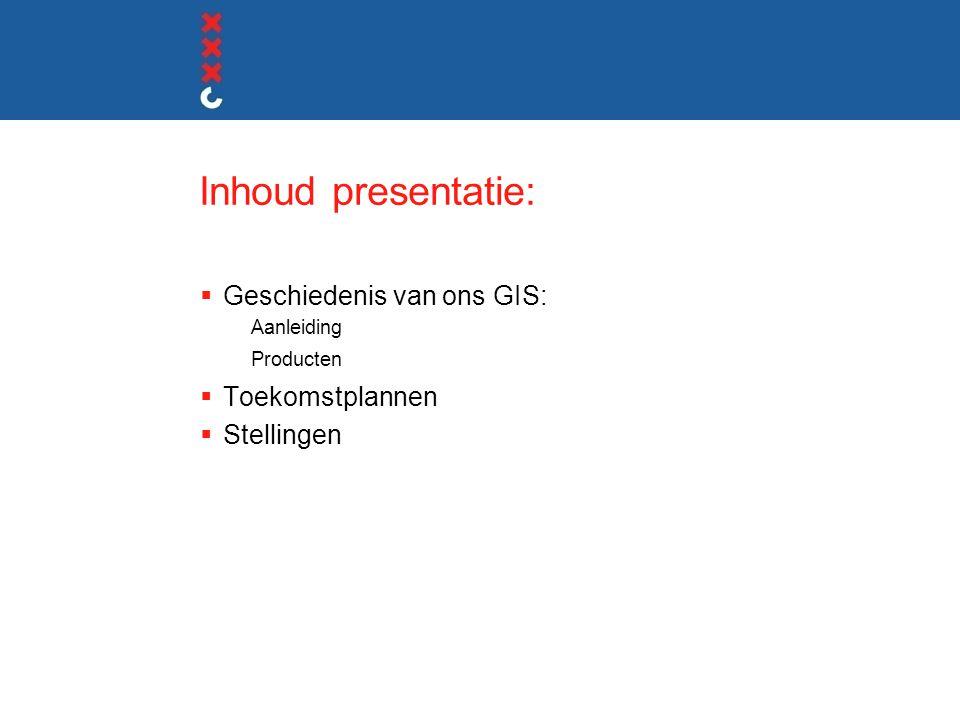 Inhoud presentatie:  Geschiedenis van ons GIS: Aanleiding Producten  Toekomstplannen  Stellingen