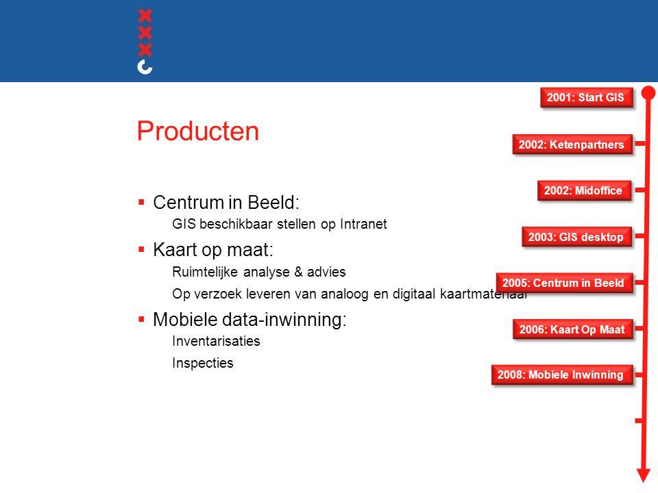 Producten  Centrum in Beeld: GIS beschikbaar stellen op Intranet  Kaart op maat: Ruimtelijke analyse & advies Op verzoek leveren van analoog en digitaal kaartmateriaal  Mobiele data-inwinning: Inventarisaties Inspecties 2001: Start GIS 2008: Mobiele Inwinning 2006: Kaart Op Maat 2005: Centrum in Beeld 2003: GIS desktop 2002: Midoffice 2002: Ketenpartners