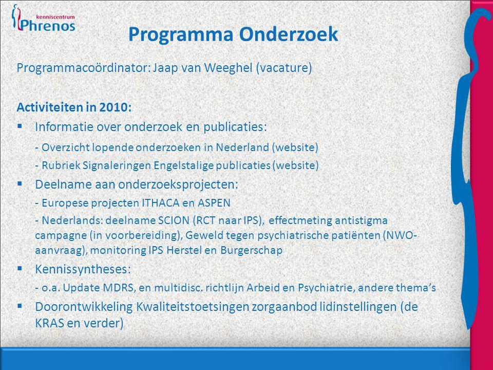 Programma Onderzoek Programmacoördinator: Jaap van Weeghel (vacature) Activiteiten in 2010:  Informatie over onderzoek en publicaties: - Overzicht lopende onderzoeken in Nederland (website) - Rubriek Signaleringen Engelstalige publicaties (website)  Deelname aan onderzoeksprojecten: - Europese projecten ITHACA en ASPEN - Nederlands: deelname SCION (RCT naar IPS), effectmeting antistigma campagne (in voorbereiding), Geweld tegen psychiatrische patiënten (NWO- aanvraag), monitoring IPS Herstel en Burgerschap  Kennissyntheses: - o.a.
