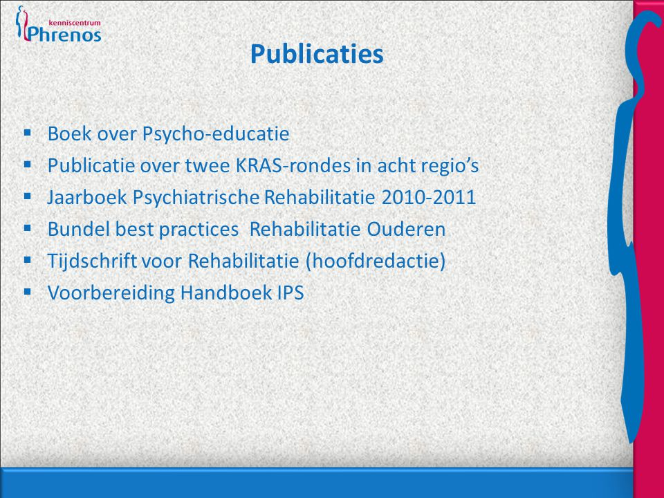 Publicaties  Boek over Psycho-educatie  Publicatie over twee KRAS-rondes in acht regio's  Jaarboek Psychiatrische Rehabilitatie 2010-2011  Bundel