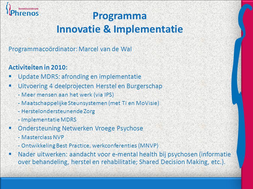 Programma Innovatie & Implementatie Programmacoördinator: Marcel van de Wal Activiteiten in 2010:  Update MDRS: afronding en implementatie  Uitvoering 4 deelprojecten Herstel en Burgerschap - Meer mensen aan het werk (via IPS) - Maatschappelijke Steunsystemen (met Ti en MoVisie) - Herstelondersteunende Zorg - Implementatie MDRS  Ondersteuning Netwerken Vroege Psychose - Masterclass NVP - Ontwikkeling Best Practice, werkconferenties (MNVP)  Nader uitwerken: aandacht voor e-mental health bij psychosen (informatie over behandeling, herstel en rehabilitatie; Shared Decision Making, etc.).