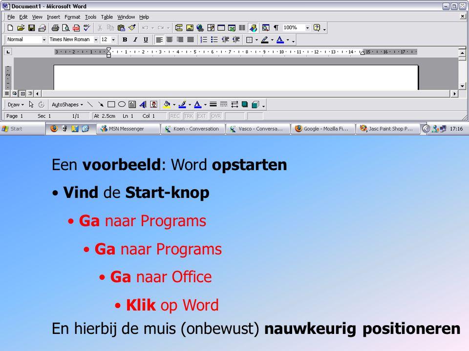 Een voorbeeld: Word opstarten Vind de Start-knop Ga naar Programs Ga naar Office Klik op Word En hierbij de muis (onbewust) nauwkeurig positioneren