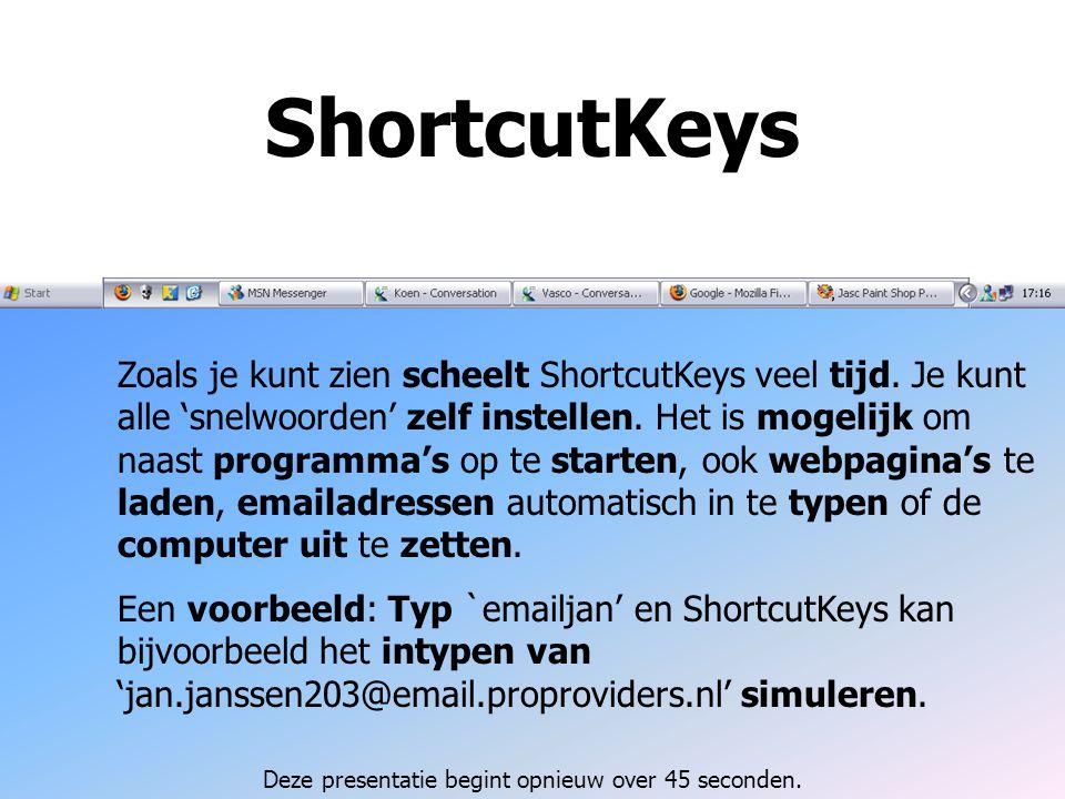ShortcutKeys Zoals je kunt zien scheelt ShortcutKeys veel tijd. Je kunt alle 'snelwoorden' zelf instellen. Het is mogelijk om naast programma's op te