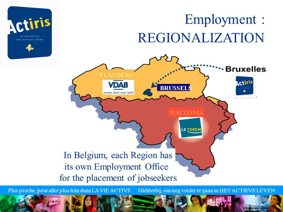 Plus proche, pour aller plus loin dans LA VIE ACTIVE Dichterbij, om nog verder te gaan in HET ACTIEVE LEVEN Employment : REGIONALIZATION In Belgium, each Region has its own Employment Office for the placement of jobseekers FLANDERS BRUSSELS WALLONIA