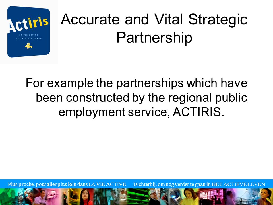 Plus proche, pour aller plus loin dans LA VIE ACTIVE Dichterbij, om nog verder te gaan in HET ACTIEVE LEVEN Accurate and Vital Strategic Partnership For example the partnerships which have been constructed by the regional public employment service, ACTIRIS.
