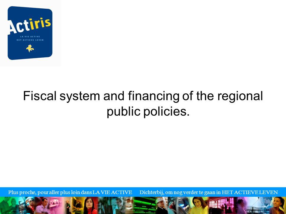 Plus proche, pour aller plus loin dans LA VIE ACTIVE Dichterbij, om nog verder te gaan in HET ACTIEVE LEVEN Fiscal system and financing of the regional public policies.